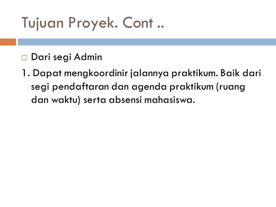 Tujuan Proyek. Cont..  Dari segi Admin 1. Dapat mengkoordinir jalannya praktikum. Baik dari segi pendaftaran dan agenda praktikum (ruang dan waktu) s