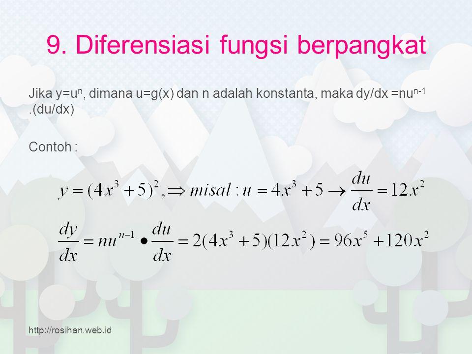 9. Diferensiasi fungsi berpangkat Jika y=u n, dimana u=g(x) dan n adalah konstanta, maka dy/dx =nu n-1.(du/dx) Contoh : http://rosihan.web.id