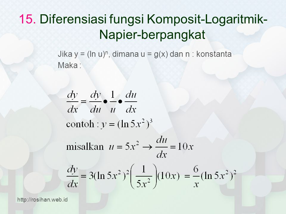 15. Diferensiasi fungsi Komposit-Logaritmik- Napier-berpangkat Jika y = (ln u) n, dimana u = g(x) dan n : konstanta Maka : http://rosihan.web.id