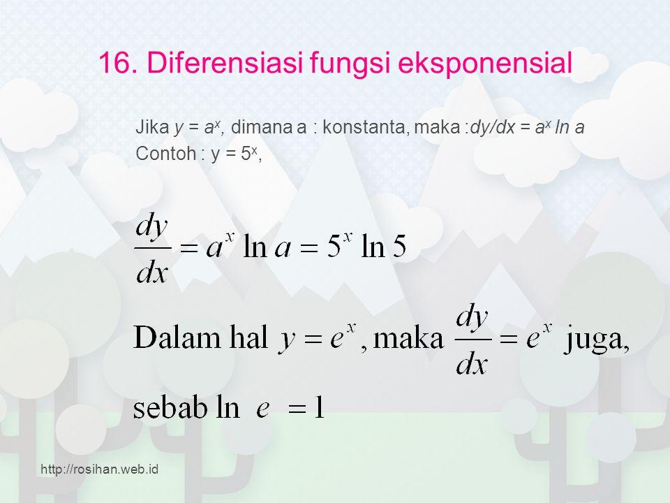 16. Diferensiasi fungsi eksponensial Jika y = a x, dimana a : konstanta, maka :dy/dx = a x ln a Contoh : y = 5 x, http://rosihan.web.id