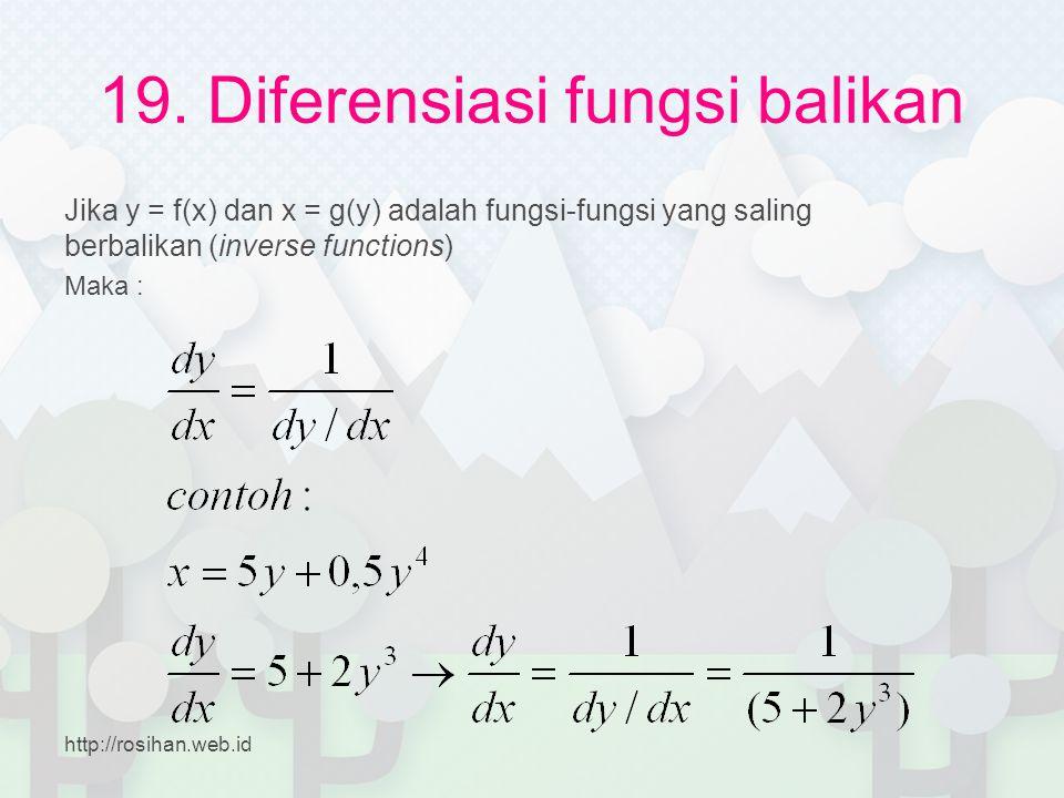 19. Diferensiasi fungsi balikan Jika y = f(x) dan x = g(y) adalah fungsi-fungsi yang saling berbalikan (inverse functions) Maka : http://rosihan.web.i
