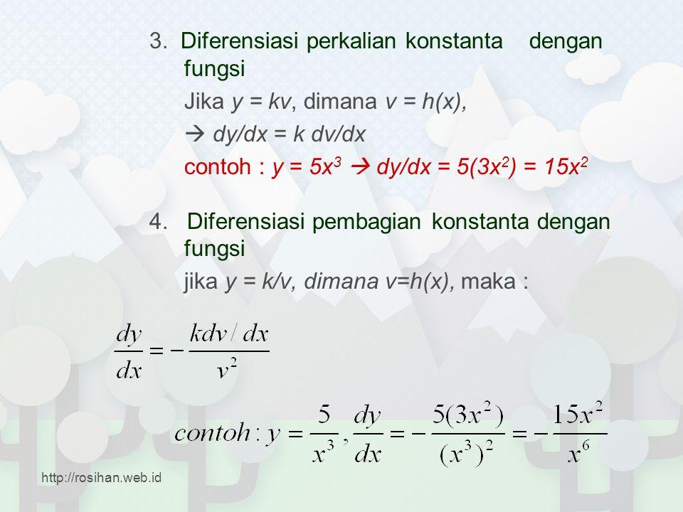 3. Diferensiasi perkalian konstanta dengan fungsi Jika y = kv, dimana v = h(x),  dy/dx = k dv/dx contoh : y = 5x 3  dy/dx = 5(3x 2 ) = 15x 2 4. Dife