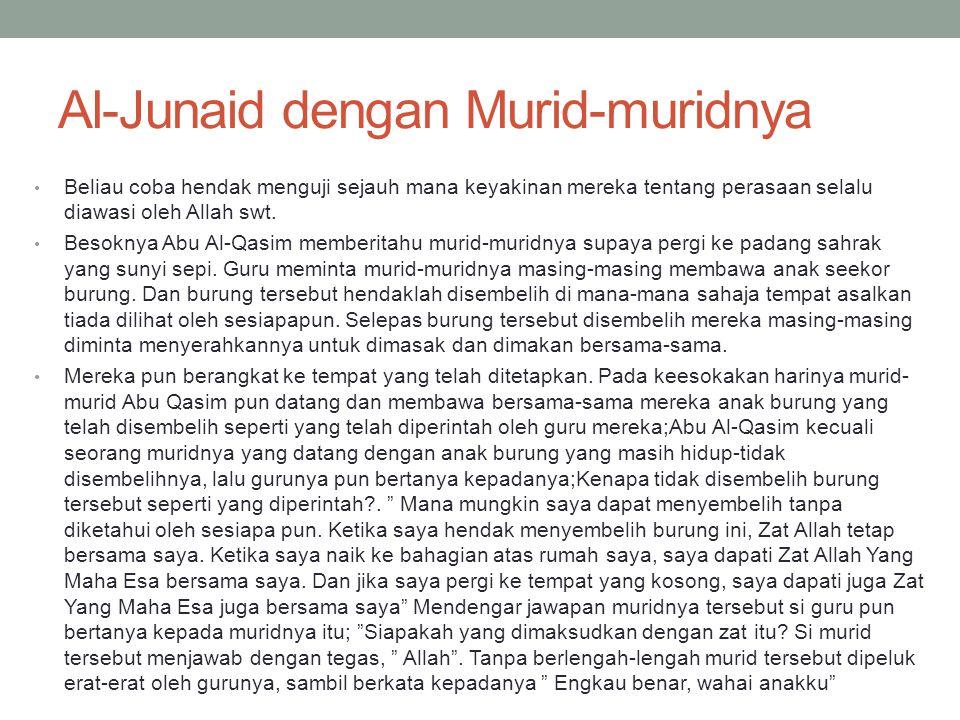 Al-Junaid dengan Murid-muridnya • Beliau coba hendak menguji sejauh mana keyakinan mereka tentang perasaan selalu diawasi oleh Allah swt. • Besoknya A