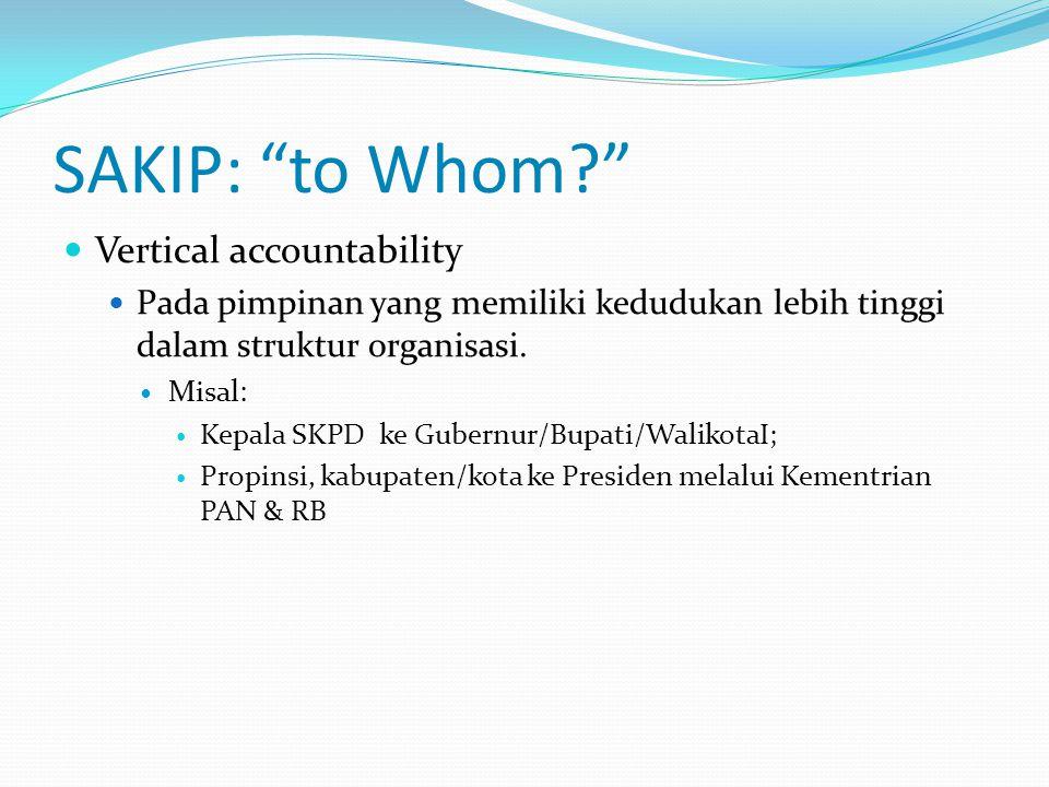 SAKIP: to Whom?  Vertical accountability  Pada pimpinan yang memiliki kedudukan lebih tinggi dalam struktur organisasi.