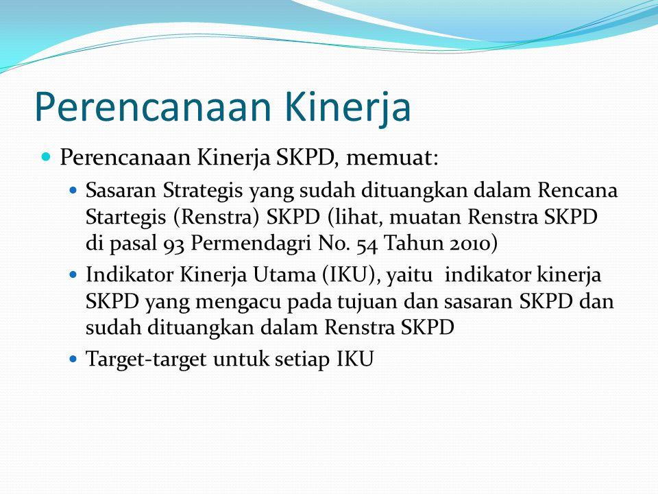 Perencanaan Kinerja  Perencanaan Kinerja SKPD, memuat:  Sasaran Strategis yang sudah dituangkan dalam Rencana Startegis (Renstra) SKPD (lihat, muatan Renstra SKPD di pasal 93 Permendagri No.