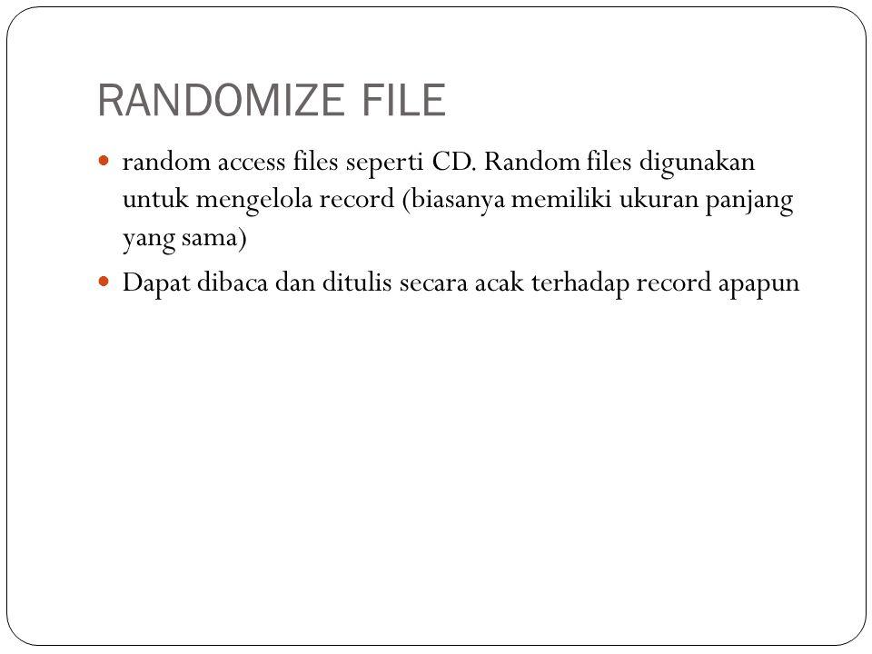 RANDOMIZE FILE  random access files seperti CD. Random files digunakan untuk mengelola record (biasanya memiliki ukuran panjang yang sama)  Dapat di