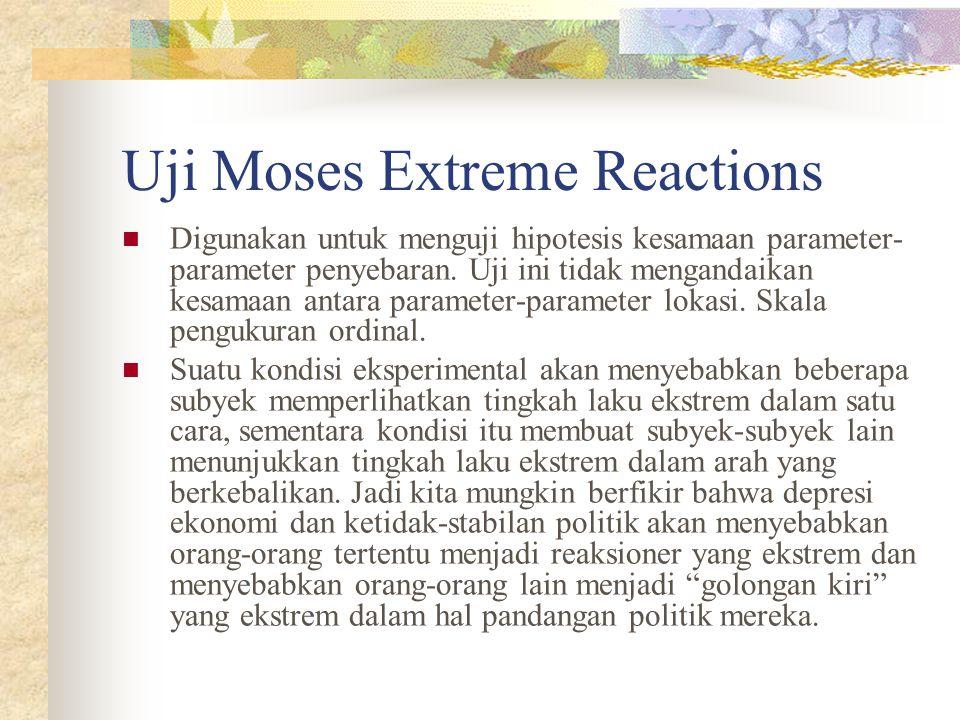 Uji Moses Extreme Reactions  Digunakan untuk menguji hipotesis kesamaan parameter- parameter penyebaran. Uji ini tidak mengandaikan kesamaan antara p
