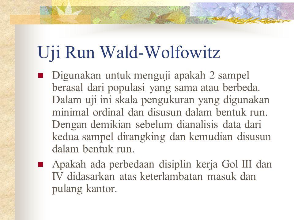 Uji Run Wald-Wolfowitz  Digunakan untuk menguji apakah 2 sampel berasal dari populasi yang sama atau berbeda. Dalam uji ini skala pengukuran yang dig