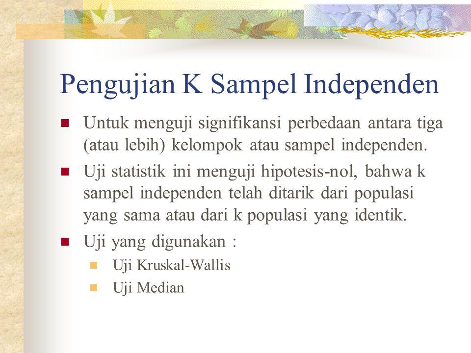 Pengujian K Sampel Independen  Untuk menguji signifikansi perbedaan antara tiga (atau lebih) kelompok atau sampel independen.  Uji statistik ini men