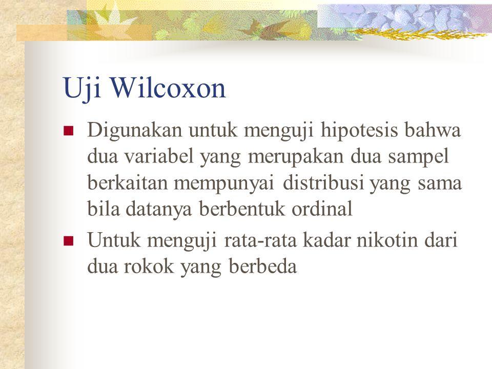 Uji Wilcoxon  Digunakan untuk menguji hipotesis bahwa dua variabel yang merupakan dua sampel berkaitan mempunyai distribusi yang sama bila datanya be