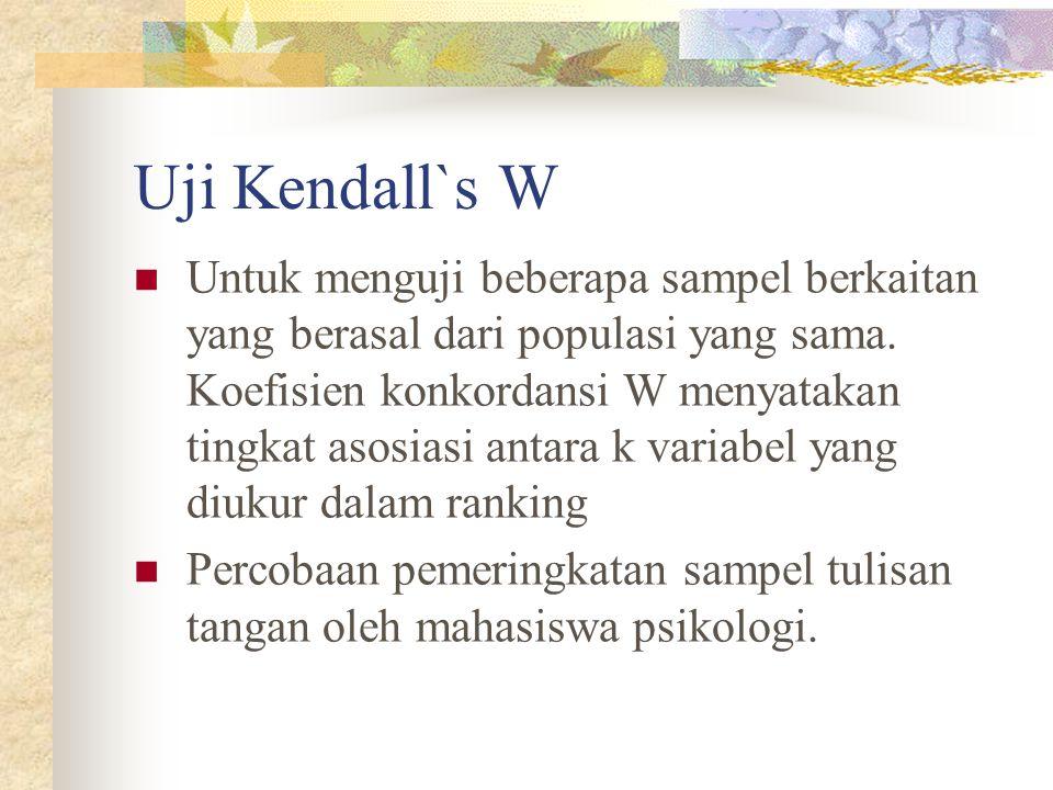 Uji Kendall`s W  Untuk menguji beberapa sampel berkaitan yang berasal dari populasi yang sama. Koefisien konkordansi W menyatakan tingkat asosiasi an