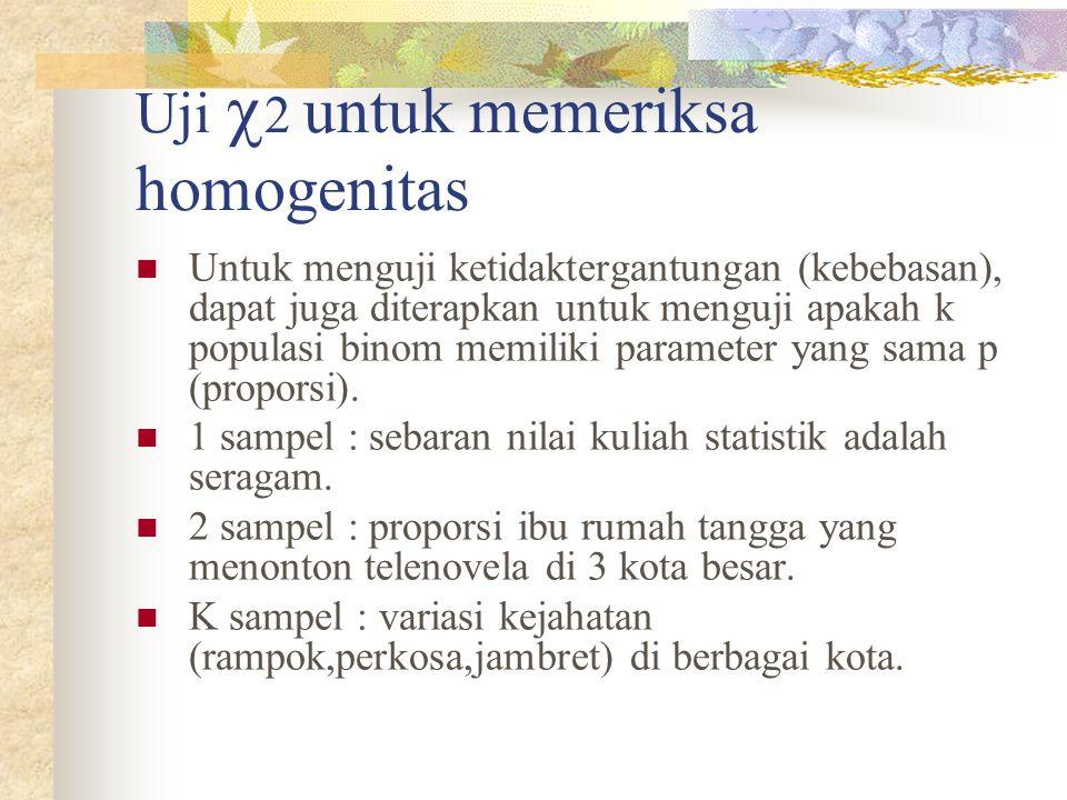Uji  2 untuk memeriksa homogenitas  Untuk menguji ketidaktergantungan (kebebasan), dapat juga diterapkan untuk menguji apakah k populasi binom memil