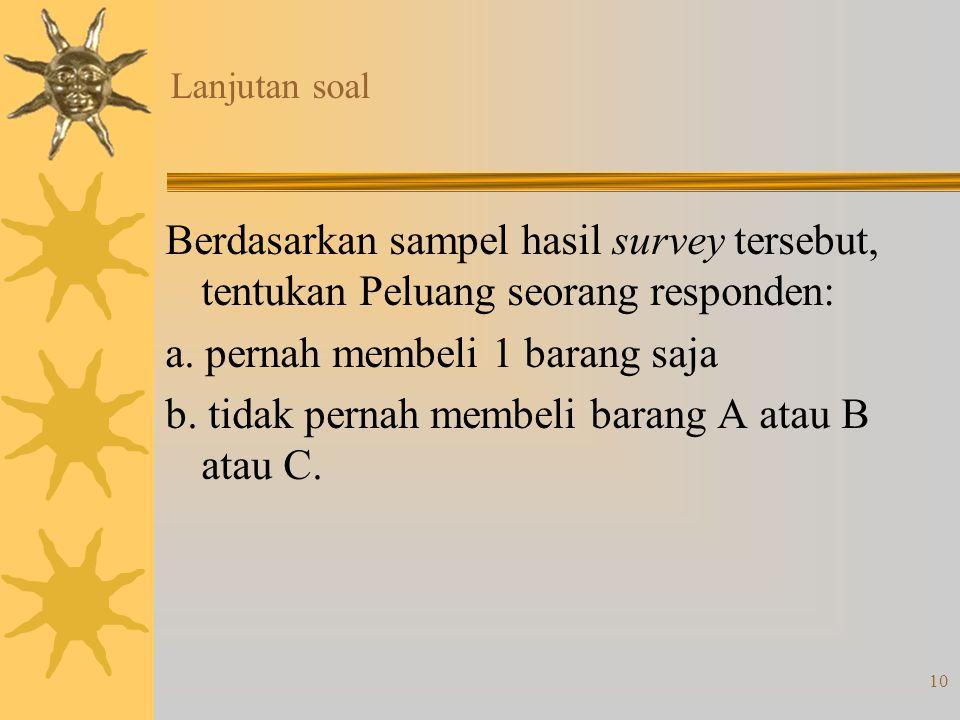 10 Lanjutan soal Berdasarkan sampel hasil survey tersebut, tentukan Peluang seorang responden: a.