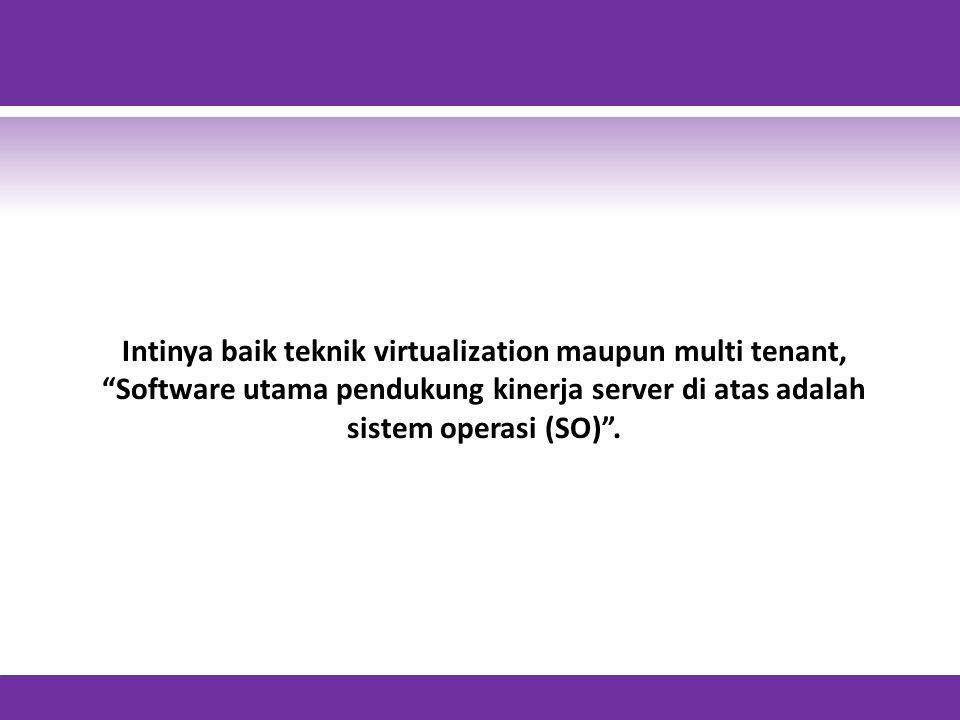 Intinya baik teknik virtualization maupun multi tenant, Software utama pendukung kinerja server di atas adalah sistem operasi (SO) .