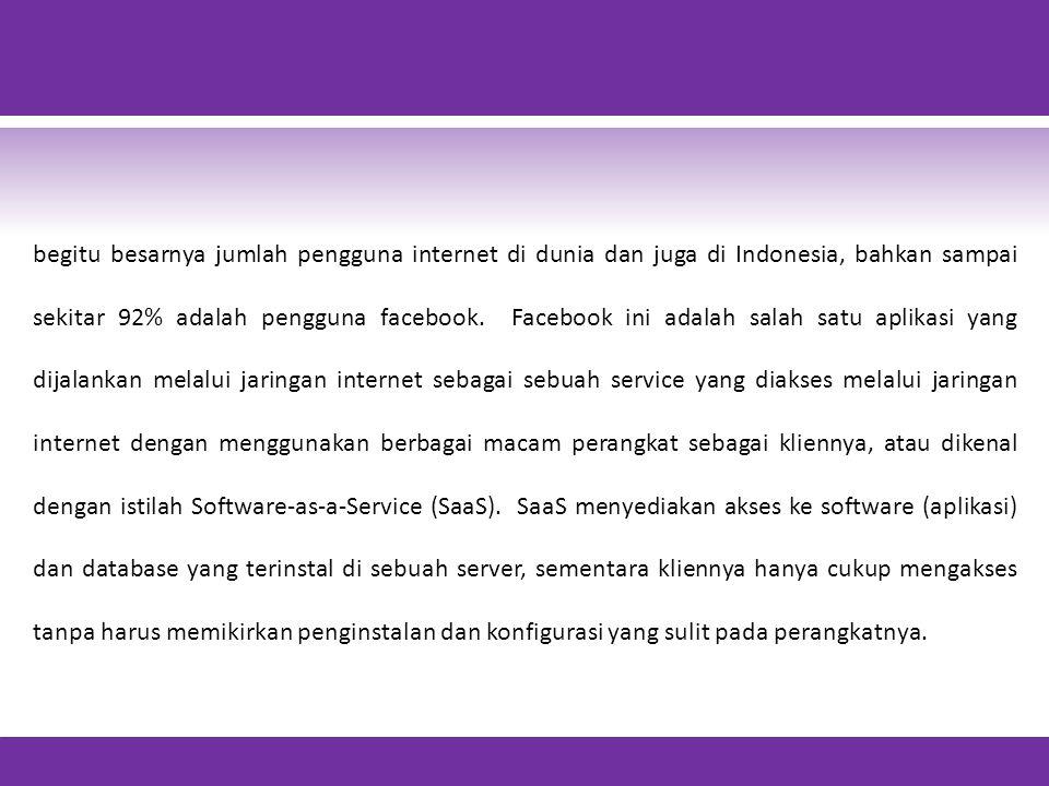 begitu besarnya jumlah pengguna internet di dunia dan juga di Indonesia, bahkan sampai sekitar 92% adalah pengguna facebook.