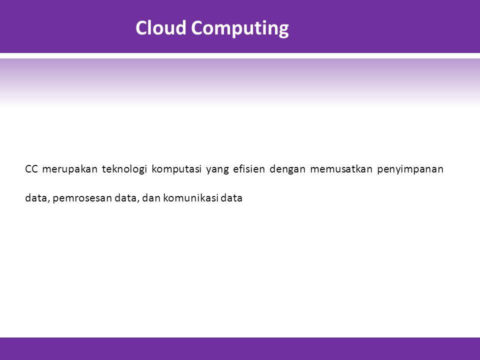 Cloud Computing CC merupakan teknologi komputasi yang efisien dengan memusatkan penyimpanan data, pemrosesan data, dan komunikasi data