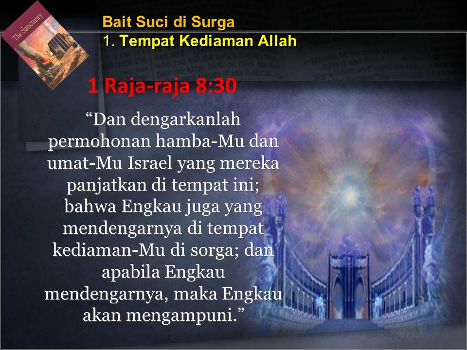 Dan dengarkanlah permohonan hamba-Mu dan umat-Mu Israel yang mereka panjatkan di tempat ini; bahwa Engkau juga yang mendengarnya di tempat kediaman-Mu di sorga; dan apabila Engkau mendengarnya, maka Engkau akan mengampuni. Bait Suci di Surga 1.