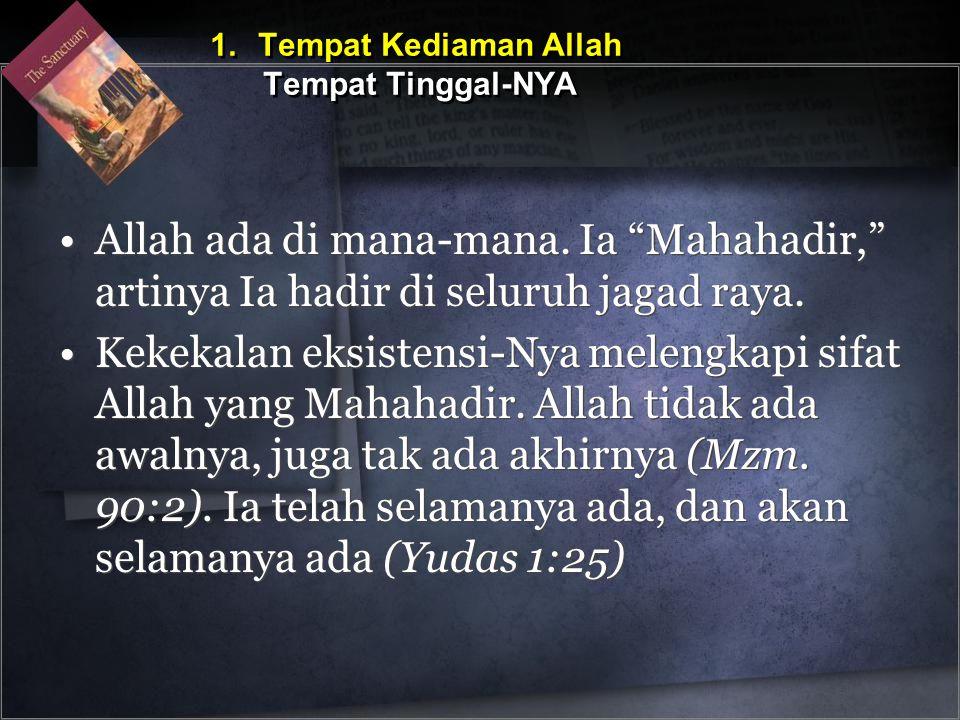 •Allah ada di mana-mana. Ia Mahahadir, artinya Ia hadir di seluruh jagad raya.