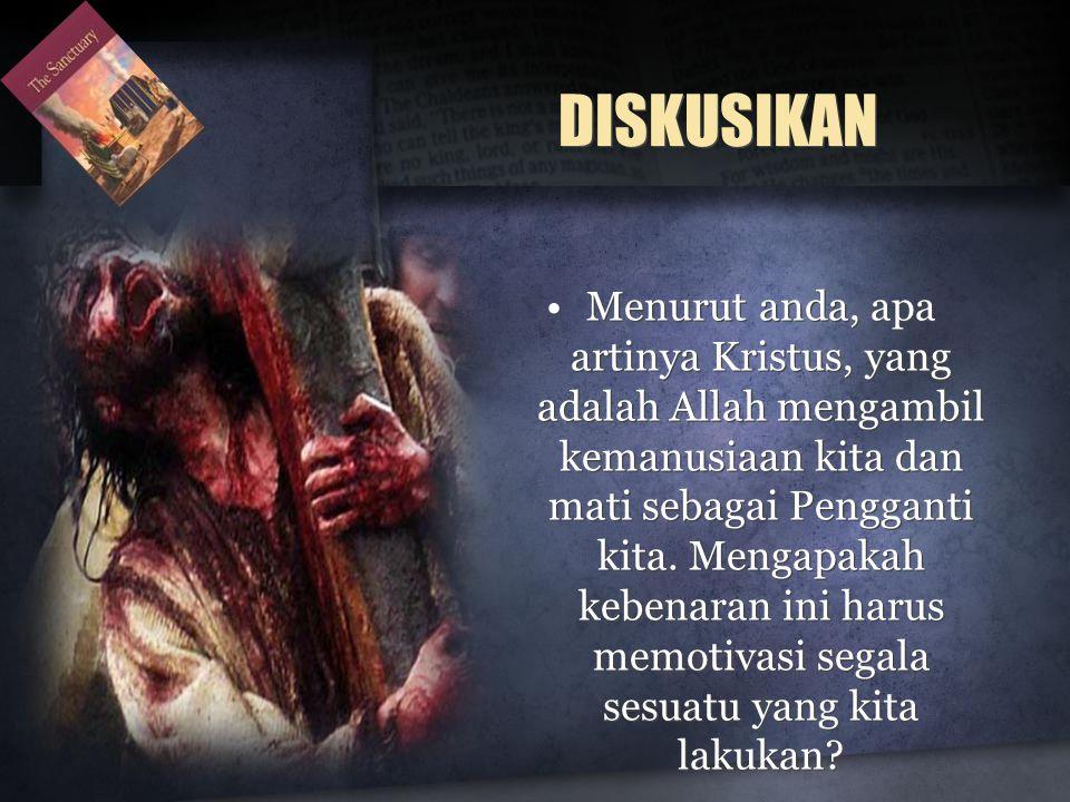 DISKUSIKAN •Menurut anda, apa artinya Kristus, yang adalah Allah mengambil kemanusiaan kita dan mati sebagai Pengganti kita.