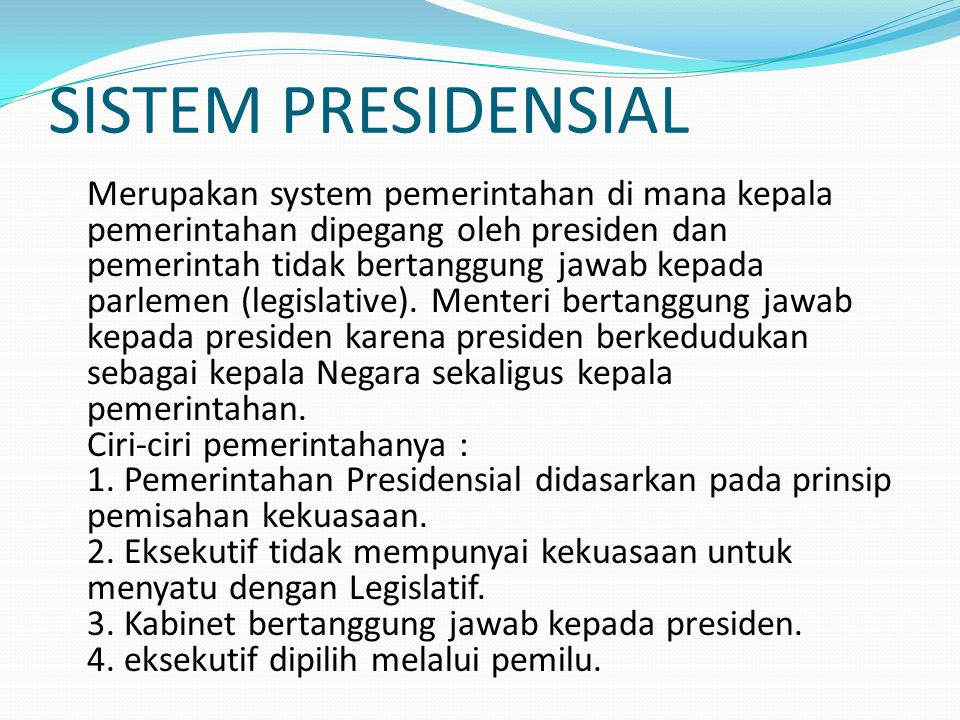 SISTEM PRESIDENSIAL Merupakan system pemerintahan di mana kepala pemerintahan dipegang oleh presiden dan pemerintah tidak bertanggung jawab kepada par