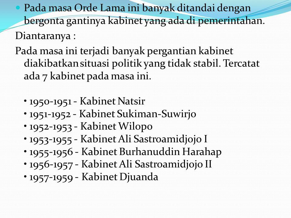  Pada masa Orde Lama ini banyak ditandai dengan bergonta gantinya kabinet yang ada di pemerintahan. Diantaranya : Pada masa ini terjadi banyak pergan
