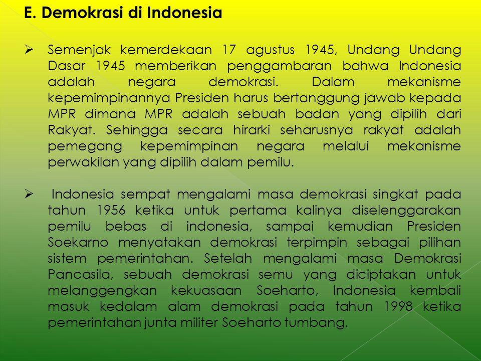 E. Demokrasi di Indonesia  Semenjak kemerdekaan 17 agustus 1945, Undang Undang Dasar 1945 memberikan penggambaran bahwa Indonesia adalah negara demok