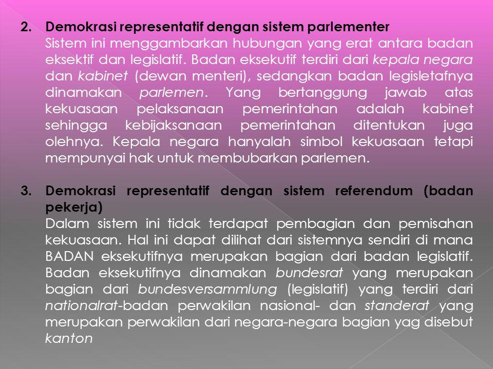 2.Demokrasi representatif dengan sistem parlementer Sistem ini menggambarkan hubungan yang erat antara badan eksektif dan legislatif. Badan eksekutif