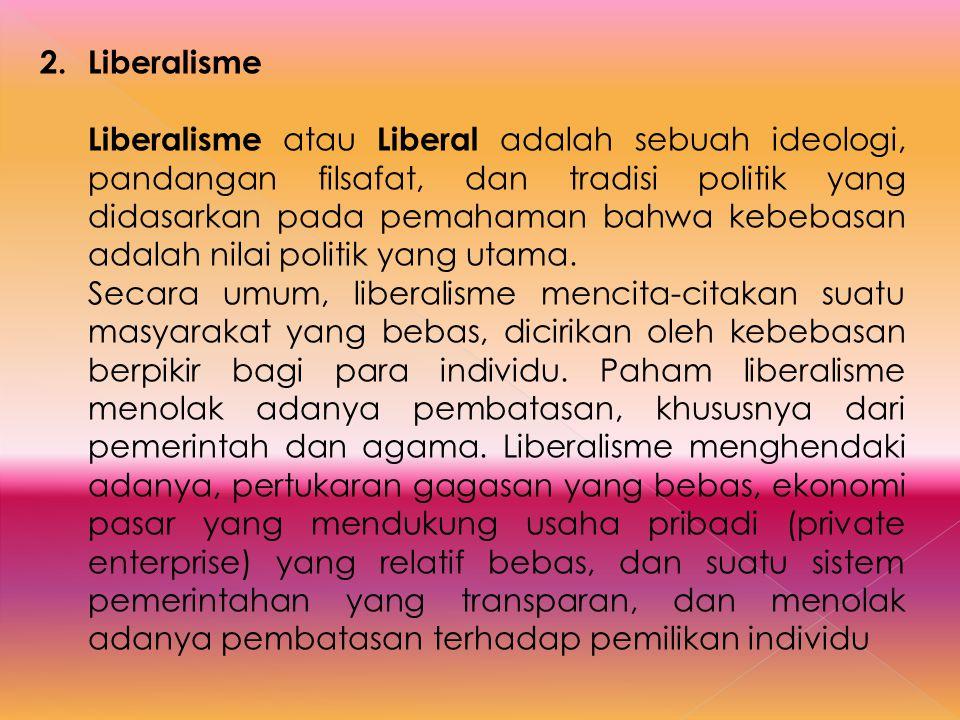 2.Liberalisme Liberalisme atau Liberal adalah sebuah ideologi, pandangan filsafat, dan tradisi politik yang didasarkan pada pemahaman bahwa kebebasan
