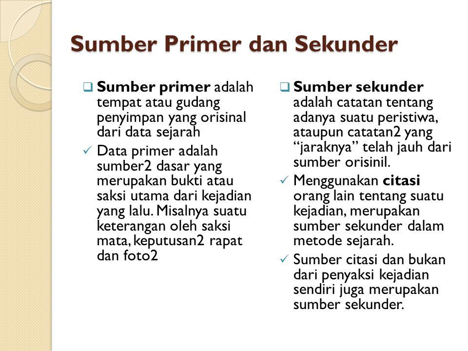 Sumber Primer dan Sekunder  Sumber primer adalah tempat atau gudang penyimpan yang orisinal dari data sejarah  Data primer adalah sumber2 dasar yang