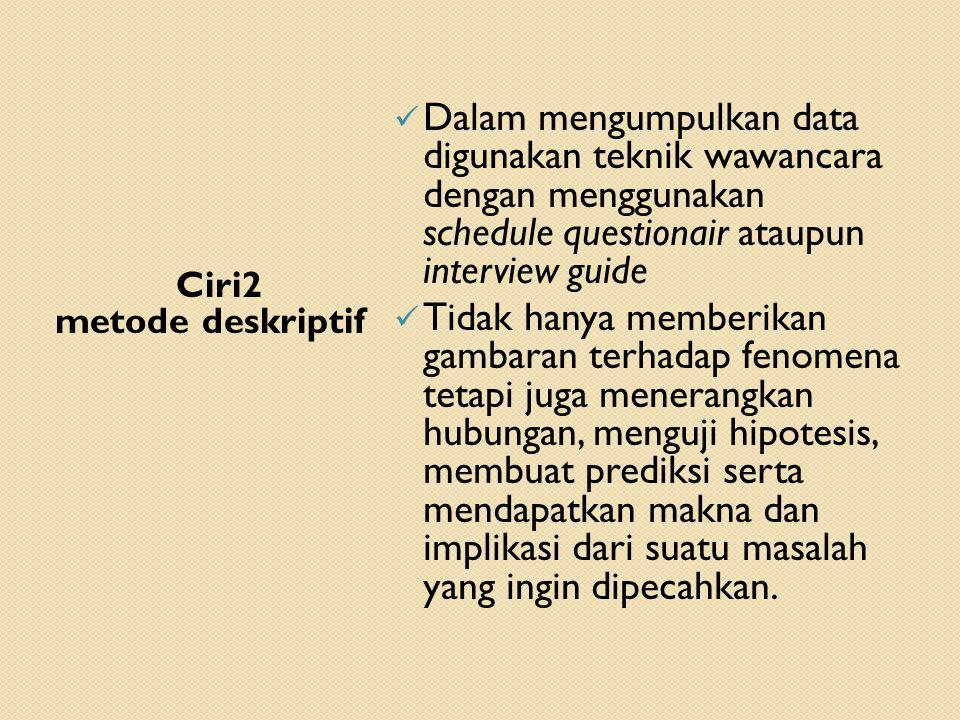 Ciri2 metode deskriptif  Dalam mengumpulkan data digunakan teknik wawancara dengan menggunakan schedule questionair ataupun interview guide  Tidak h