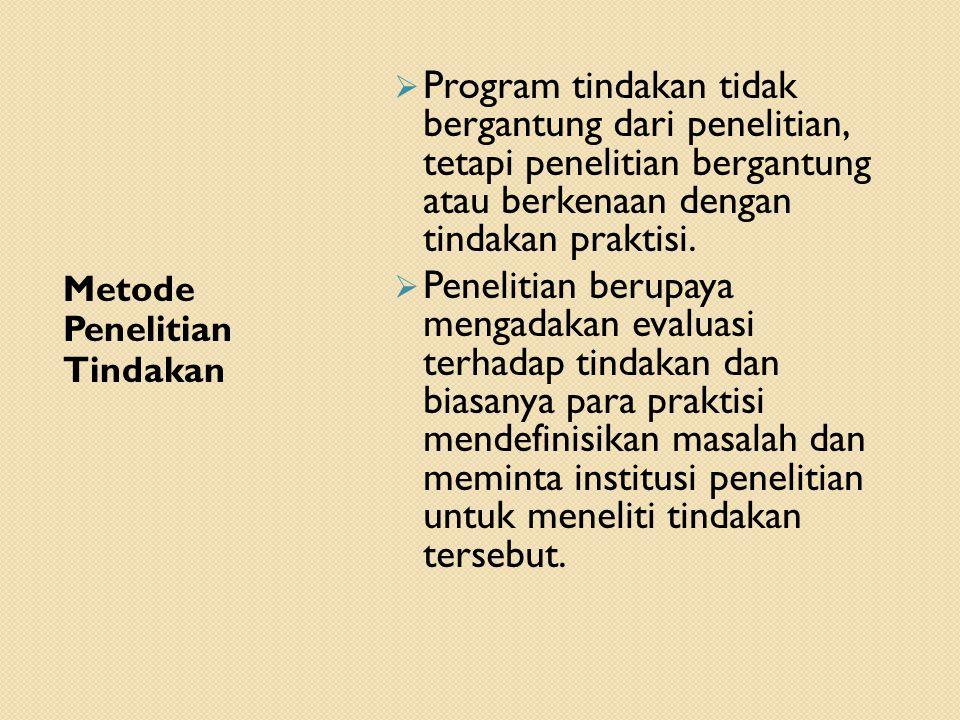 Metode Penelitian Tindakan  Program tindakan tidak bergantung dari penelitian, tetapi penelitian bergantung atau berkenaan dengan tindakan praktisi.