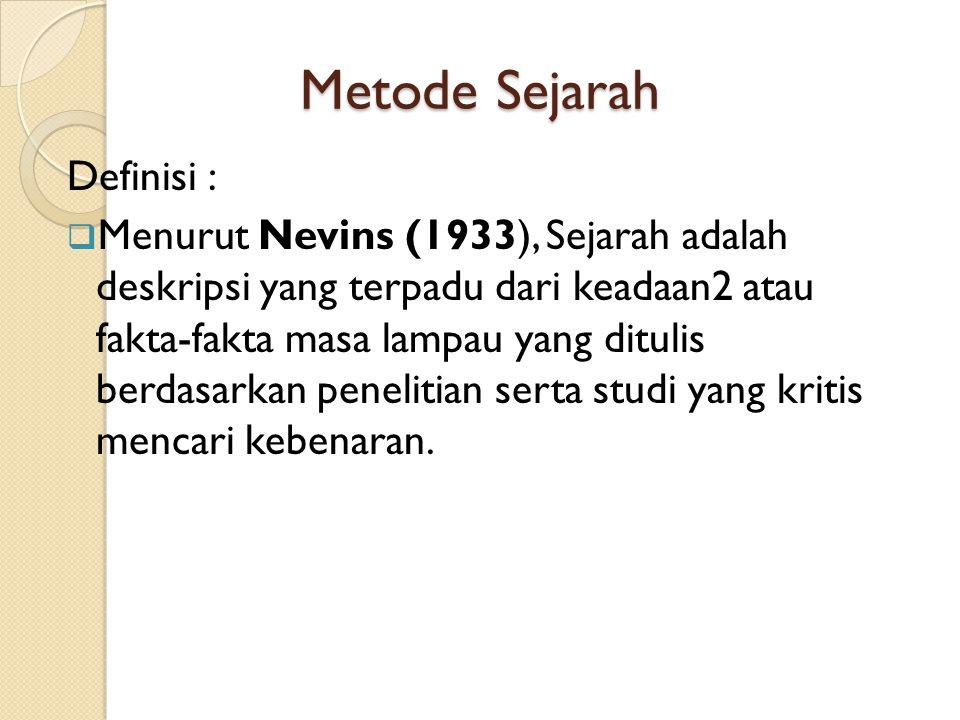 Metode Sejarah Definisi :  Menurut Nevins (1933), Sejarah adalah deskripsi yang terpadu dari keadaan2 atau fakta-fakta masa lampau yang ditulis berda