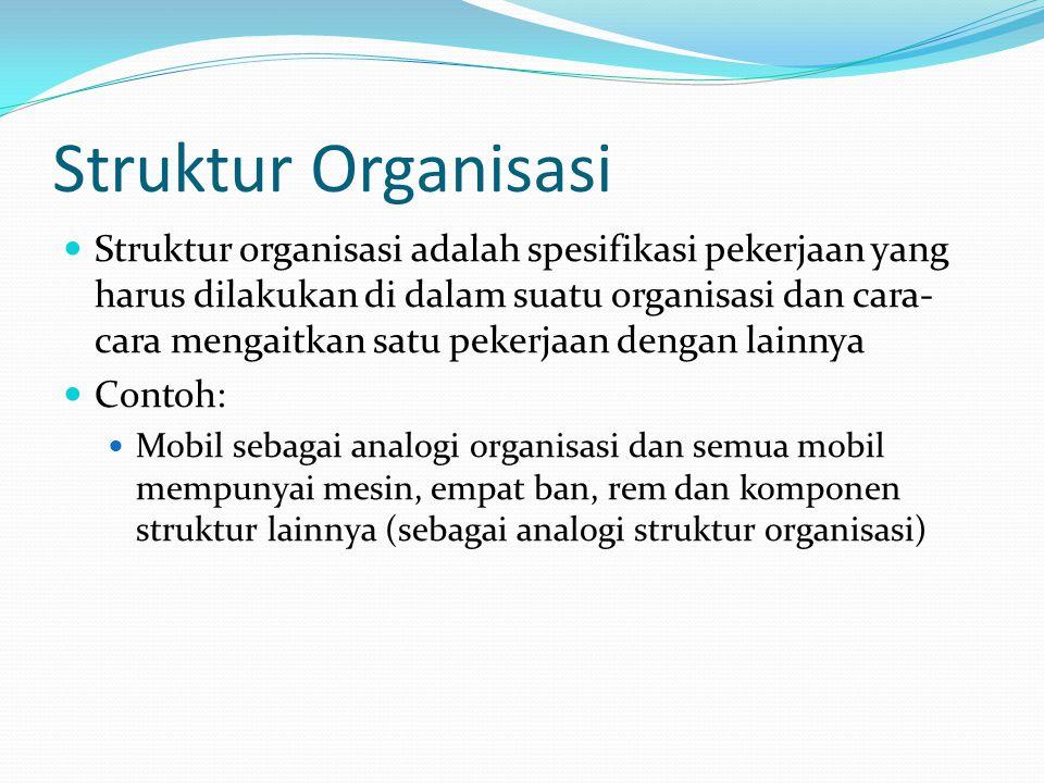 Struktur Organisasi  Struktur organisasi adalah spesifikasi pekerjaan yang harus dilakukan di dalam suatu organisasi dan cara- cara mengaitkan satu p