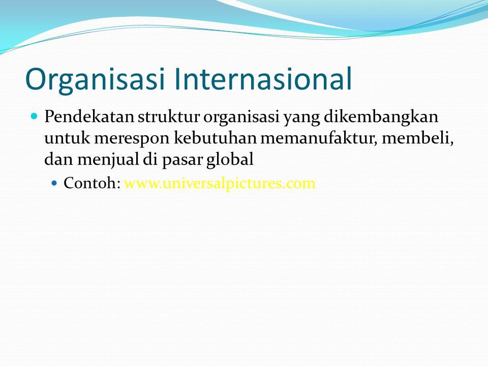 Organisasi Internasional  Pendekatan struktur organisasi yang dikembangkan untuk merespon kebutuhan memanufaktur, membeli, dan menjual di pasar globa