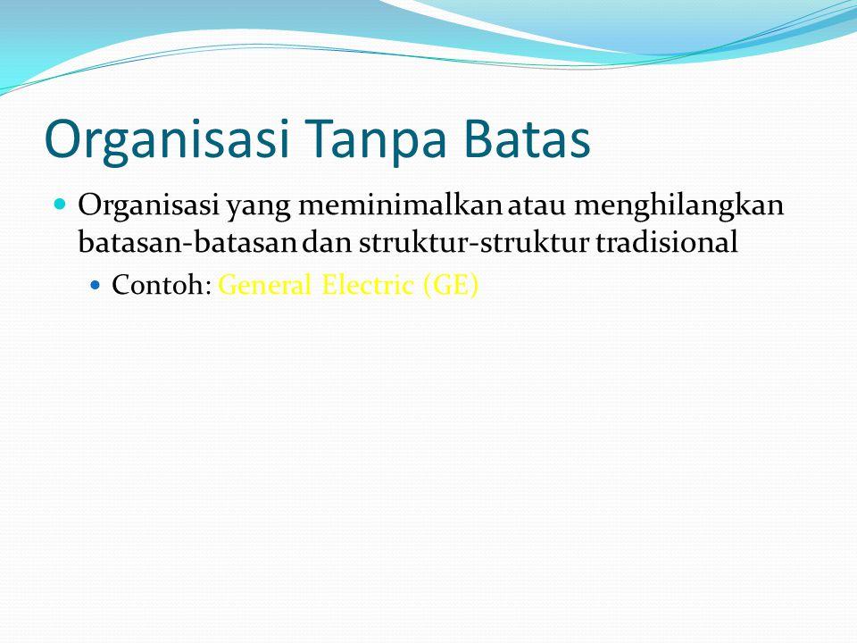 Organisasi Tanpa Batas  Organisasi yang meminimalkan atau menghilangkan batasan-batasan dan struktur-struktur tradisional  Contoh: General Electric