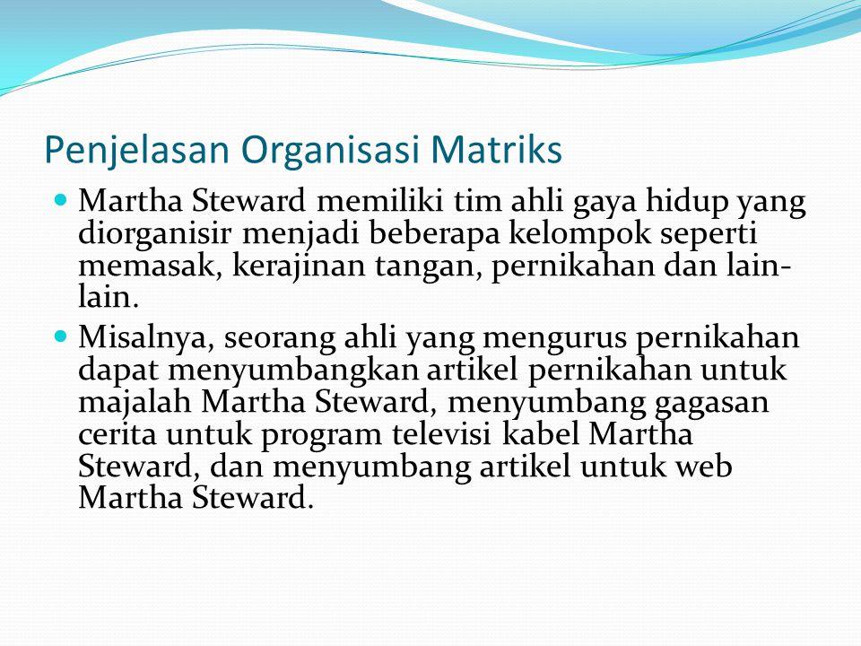 Penjelasan Organisasi Matriks  Martha Steward memiliki tim ahli gaya hidup yang diorganisir menjadi beberapa kelompok seperti memasak, kerajinan tang