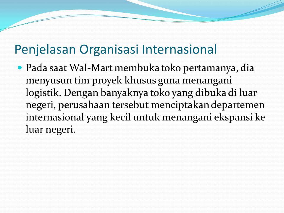 Penjelasan Organisasi Internasional  Pada saat Wal-Mart membuka toko pertamanya, dia menyusun tim proyek khusus guna menangani logistik. Dengan banya