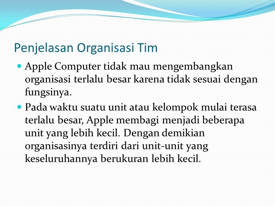 Penjelasan Organisasi Tim  Apple Computer tidak mau mengembangkan organisasi terlalu besar karena tidak sesuai dengan fungsinya.  Pada waktu suatu u