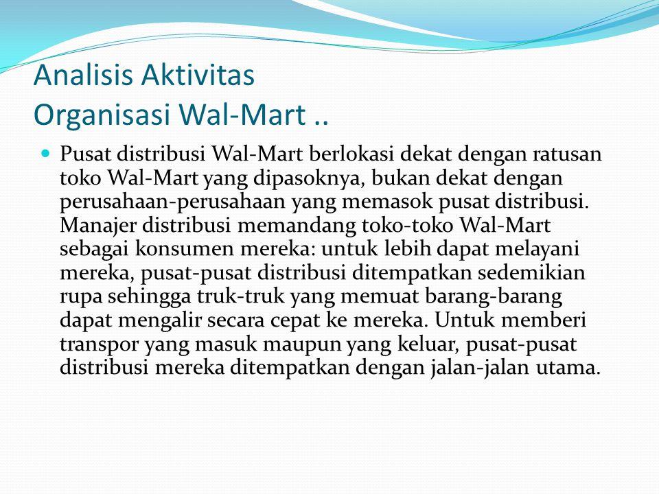 Analisis Aktivitas Organisasi Wal-Mart..  Pusat distribusi Wal-Mart berlokasi dekat dengan ratusan toko Wal-Mart yang dipasoknya, bukan dekat dengan