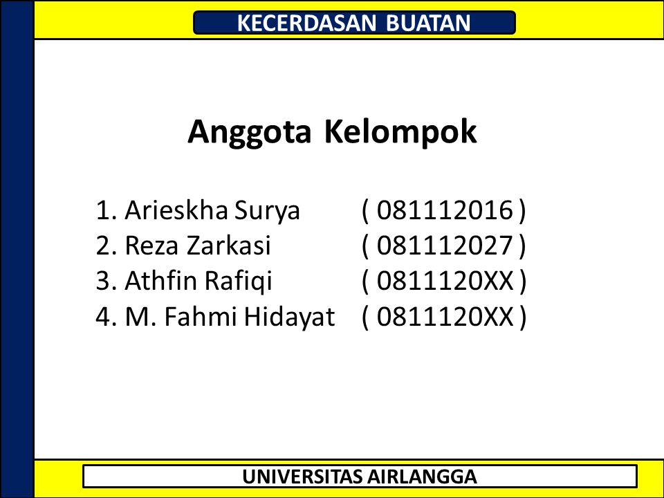 UNIVERSITAS AIRLANGGA KECERDASAN BUATAN Anggota Kelompok 1. Arieskha Surya ( 081112016 ) 2. Reza Zarkasi ( 081112027 ) 3. Athfin Rafiqi ( 0811120XX )