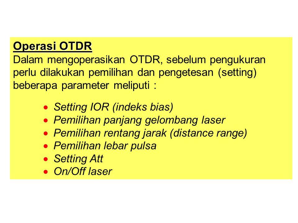 Operasi OTDR Dalam mengoperasikan OTDR, sebelum pengukuran perlu dilakukan pemilihan dan pengetesan (setting) beberapa parameter meliputi :  Setting