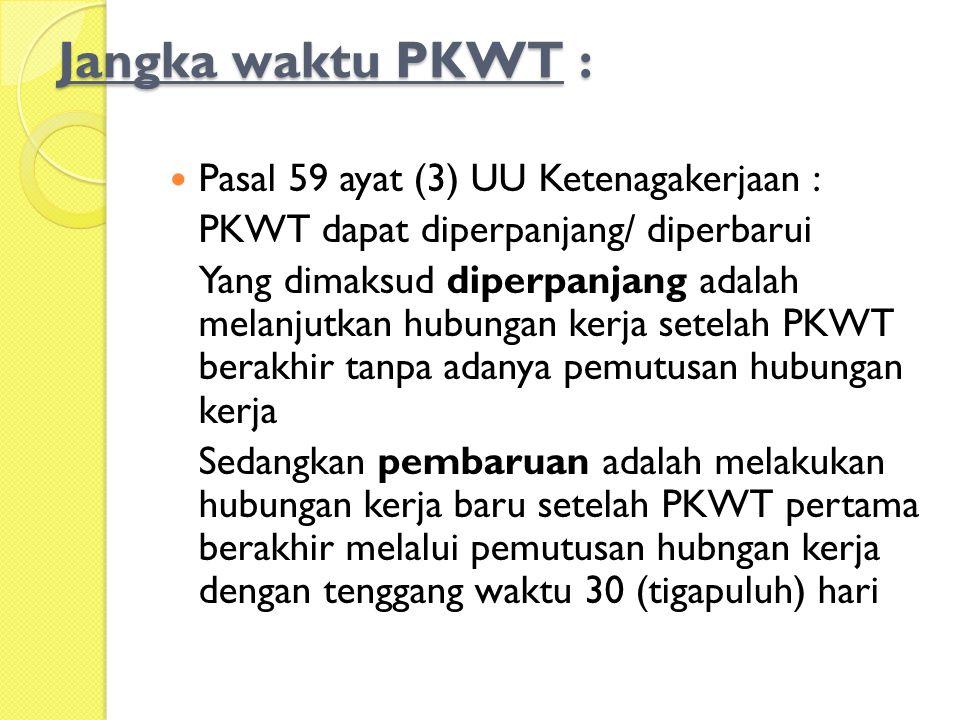 Jangka waktu PKWT :  Pasal 59 ayat (3) UU Ketenagakerjaan : PKWT dapat diperpanjang/ diperbarui Yang dimaksud diperpanjang adalah melanjutkan hubunga