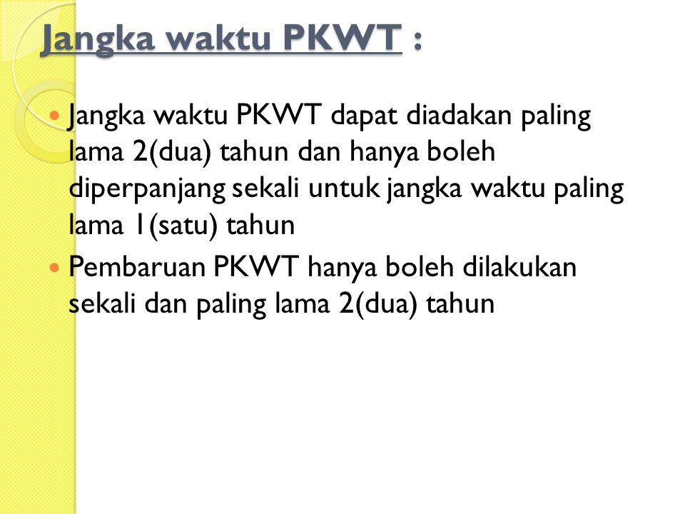 Jangka waktu PKWT :  Jangka waktu PKWT dapat diadakan paling lama 2(dua) tahun dan hanya boleh diperpanjang sekali untuk jangka waktu paling lama 1(s