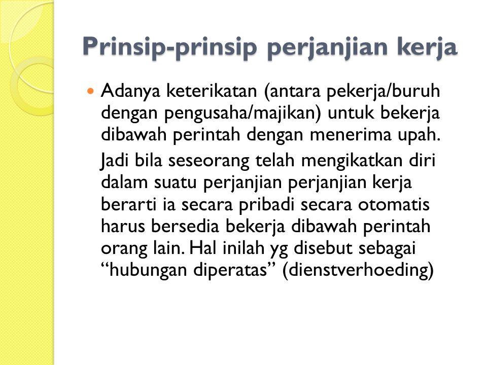 Prinsip-prinsip perjanjian kerja  Adanya keterikatan (antara pekerja/buruh dengan pengusaha/majikan) untuk bekerja dibawah perintah dengan menerima u