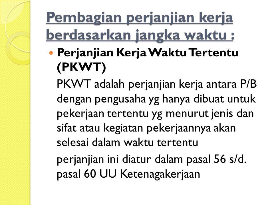 Pembagian perjanjian kerja berdasarkan jangka waktu :  Perjanjian Kerja Waktu Tertentu (PKWT) PKWT adalah perjanjian kerja antara P/B dengan pengusah