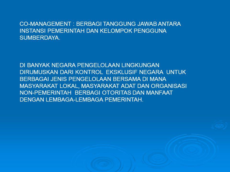 CO-MANAGEMENT : BERBAGI TANGGUNG JAWAB ANTARA INSTANSI PEMERINTAH DAN KELOMPOK PENGGUNA SUMBERDAYA. DI BANYAK NEGARA PENGELOLAAN LINGKUNGAN DIRUMUSKAN