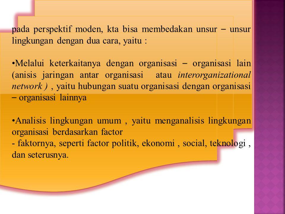 pada perspektif moden, kta bisa membedakan unsur – unsur lingkungan dengan dua cara, yaitu : •Melalui keterkaitanya dengan organisasi – organisasi lain (anisis jaringan antar organisasi atau interorganizational network ), yaitu hubungan suatu organisasi dengan organisasi – organisasi lainnya •Analisis lingkungan umum, yaitu menganalisis lingkungan organisasi berdasarkan factor - faktornya, seperti factor politik, ekonomi, social, teknologi, dan seterusnya.