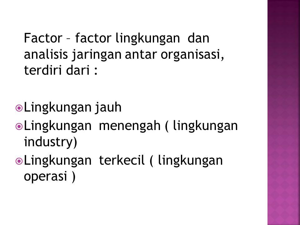 Factor – factor lingkungan dan analisis jaringan antar organisasi, terdiri dari :  Lingkungan jauh  Lingkungan menengah ( lingkungan industry)  Lingkungan terkecil ( lingkungan operasi )