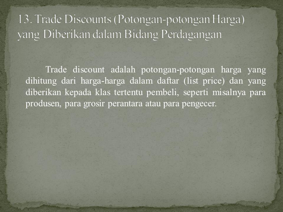 Trade discount adalah potongan-potongan harga yang dihitung dari harga-harga dalam daftar (list price) dan yang diberikan kepada klas tertentu pembeli, seperti misalnya para produsen, para grosir perantara atau para pengecer.