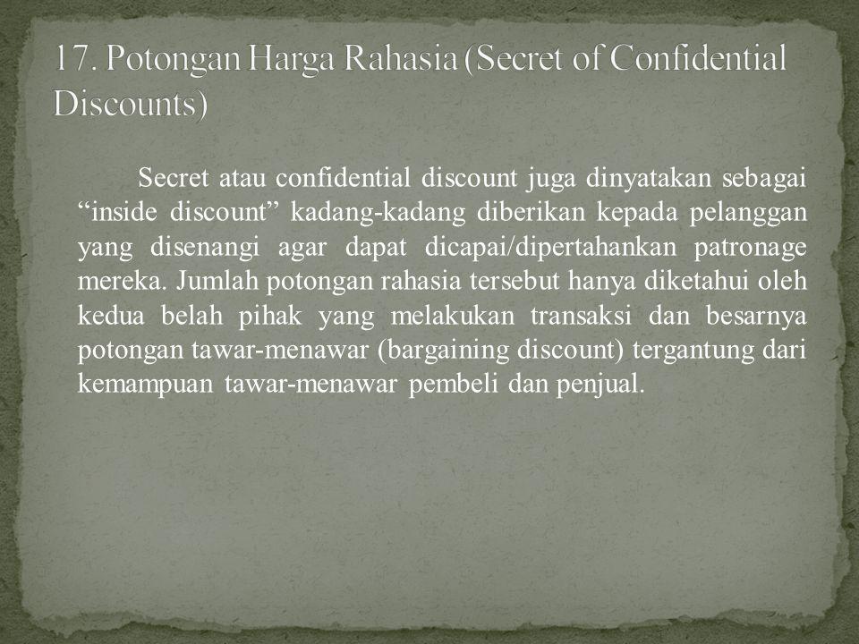 Secret atau confidential discount juga dinyatakan sebagai inside discount kadang-kadang diberikan kepada pelanggan yang disenangi agar dapat dicapai/dipertahankan patronage mereka.